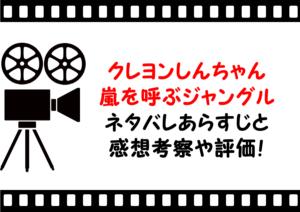 映画「クレヨンしんちゃん嵐を呼ぶジャングル」のネタバレあらすじと感想考察や評価も!